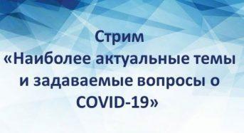 Стрим «Наиболее актуальные темы и задаваемые вопросы о COVID-19»